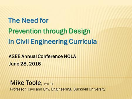 The Need for Prevention through Design In Civil Engineering Curricula 1 Mike Toole, PhD, PE Professor, Civil and Env. Engineering, Bucknell University.