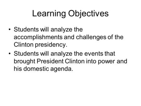 Learning Objectives Students will analyze the accomplishments and challenges of the Clinton presidency. Students will analyze the events that brought President.