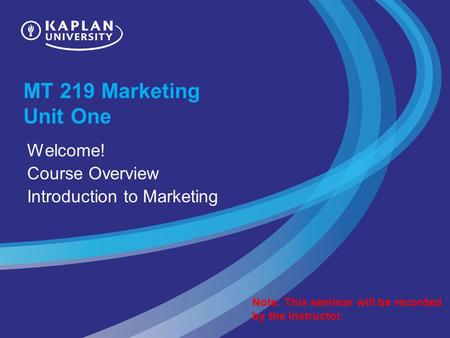 MT 219 Marketing Unit One Welcome! Course Overview Introduction to Marketing Note: This seminar will be recorded by the instructor.