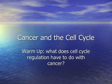 Cancer and the Cell Cycle Warm Up: what does cell cycle regulation have to do with cancer?