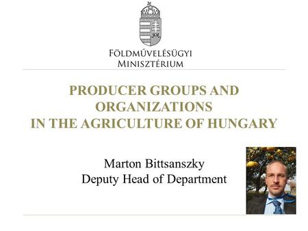 PRODUCER GROUPS AND ORGANIZATIONS IN THE AGRICULTURE OF HUNGARY Marton Bittsanszky Deputy Head of Department.