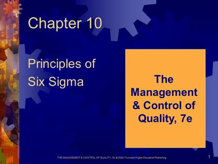 THE MANAGEMENT & CONTROL OF QUALITY, 7e, © 2008 Thomson Higher Education Publishing 1 Chapter 10 Principles of Six Sigma The Management & Control of Quality,