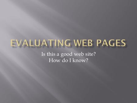 Is this a good web site? How do I know?.  Students need to learn to evaluate the quality of information they find on the web as well as other information.