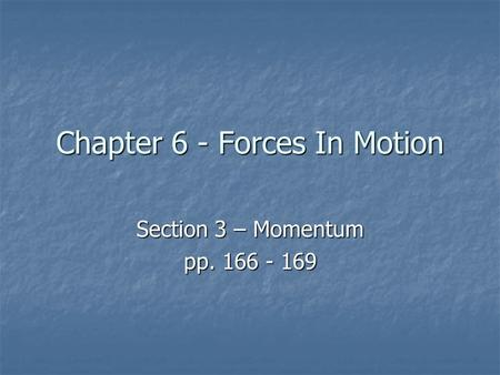 Chapter 6 - Forces In Motion Section 3 – Momentum pp. 166 - 169.