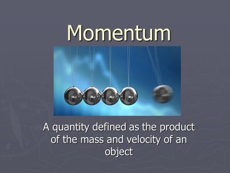Momentum A quantity defined as the product of the mass and velocity of an object.