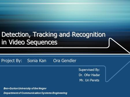 Detection, Tracking and Recognition in Video Sequences Supervised By: Dr. Ofer Hadar Mr. Uri Perets Project By: Sonia KanOra Gendler Ben-Gurion University.