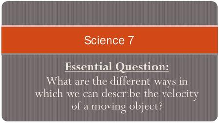 Essential Question: What are the different ways in which we can describe the velocity of a moving object? Science 7.