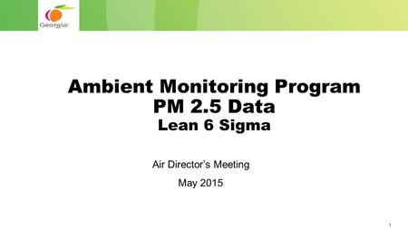 1 Ambient Monitoring Program PM 2.5 Data Lean 6 Sigma Air Director's Meeting May 2015.