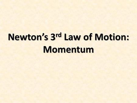 Newton's 3 rd Law of Motion: Momentum. Section 3: The Third Law of Motion Objectives: State Newton's third law of motion. Identify action and reaction.