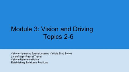 Module 3: Vision and Driving Topics 2-6 Vehicle Operating Space/Locating Vehicle Blind Zones Line of Sight/Path of Travel Vehicle Reference Points Establishing.