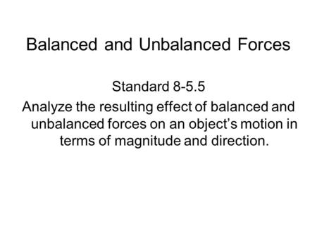 Balanced and Unbalanced Forces Standard 8-5.5 Analyze the resulting effect of balanced and unbalanced forces on an object's motion in terms of magnitude.