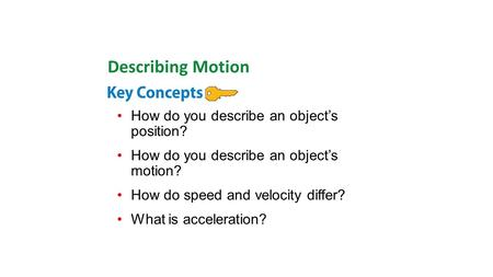 How do you describe an object's position? How do you describe an object's motion? How do speed and velocity differ? What is acceleration? Describing Motion.