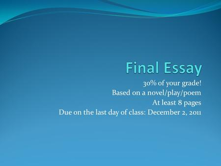 30% of your grade! Based on a novel/play/poem At least 8 pages Due on the last day of class: December 2, 2011.