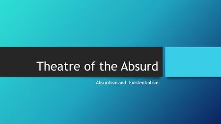 Theatre of the Absurd Absurdism and Existentialism.