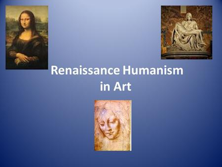 Renaissance Humanism in Art. What is Humanism? philosophy or way of thinking that was found in writing and in art was based on the classics, the writings.