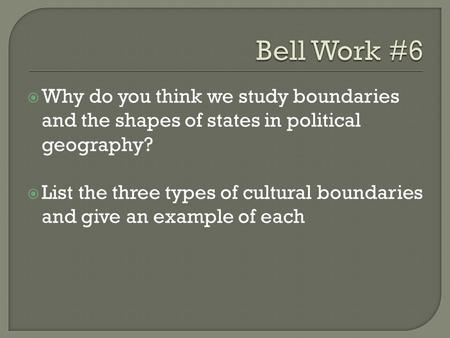  Why do you think we study boundaries and the shapes of states in political geography?  List the three types of cultural boundaries and give an example.