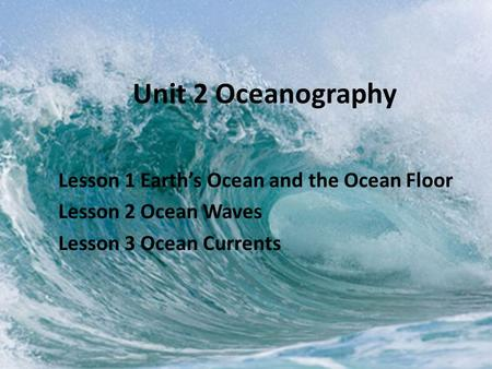 Unit 2 Oceanography Lesson 1 Earth's Ocean and the Ocean Floor Lesson 2 Ocean Waves Lesson 3 Ocean Currents.