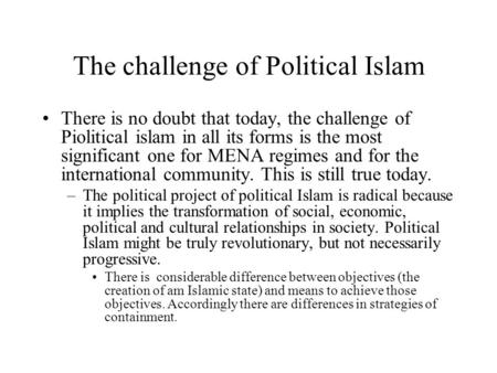 The challenge of Political Islam There is no doubt that today, the challenge of Piolitical islam in all its forms is the most significant one for MENA.