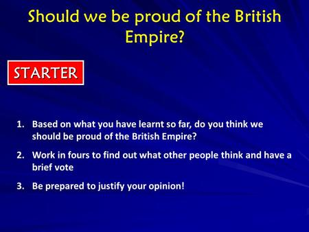 STARTER 1.Based on what you have learnt so far, do you think we should be proud of the British Empire? 2.Work in fours to find out what other people think.