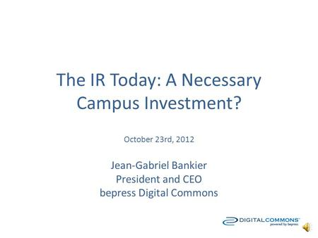 The IR Today: A Necessary Campus Investment? October 23rd, 2012 Jean-Gabriel Bankier President and CEO bepress Digital Commons.