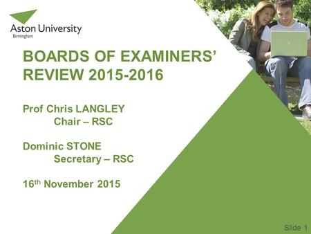 BOARDS OF EXAMINERS' REVIEW 2015-2016 Prof Chris LANGLEY Chair – RSC Dominic STONE Secretary – RSC 16 th November 2015 Slide 1.