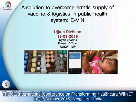 1 A solution to overcome erratic supply of vaccine & logistics in public health system: E-VIN Ujjain Division 16-09-2015 Gyan Sharma Project Officer UNDP.