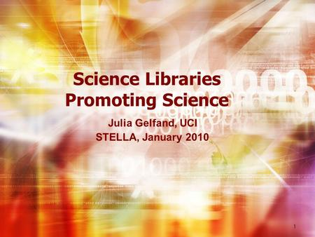 Science Libraries Promoting Science Julia Gelfand, UCI STELLA, January 2010 1.
