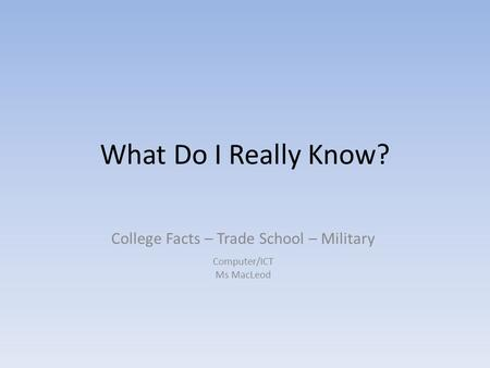 What Do I Really Know? College Facts – Trade School – Military Computer/ICT Ms MacLeod.