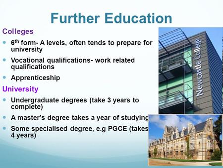 Further Education Colleges 6 th form- A levels, often tends to prepare for university Vocational qualifications- work related qualifications Apprenticeship.