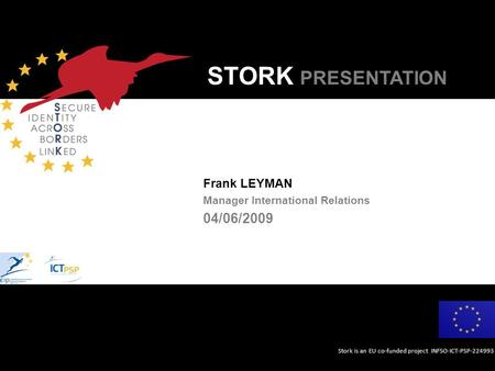 Stork is an EU co-funded project INFSO-ICT-PSP-224993 STORK PRESENTATION Frank LEYMAN Manager International Relations 04/06/2009.