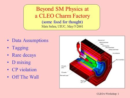 CLEO-c Workshop 1 Data Assumptions Tagging Rare decays D mixing CP violation Off The Wall Beyond SM Physics at a CLEO Charm Factory (some food for thought)