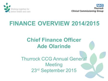 FINANCE OVERVIEW 2014/2015 Chief Finance Officer Ade Olarinde Thurrock CCG Annual General Meeting 23 rd September 2015.