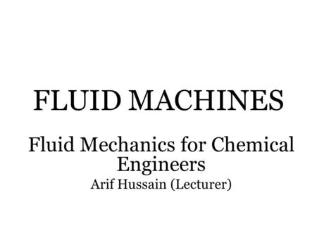 FLUID MACHINES Fluid Mechanics for Chemical Engineers Arif Hussain (Lecturer)