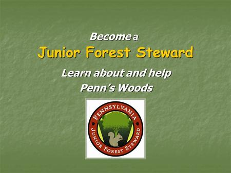 Junior Forest Steward Learn about and help Penn's Woods Become a.