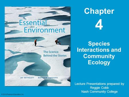 Chapter 4 Lecture Presentations prepared by Reggie Cobb Nash Community College Species Interactions and Community Ecology © 2015 Pearson Education, Inc.