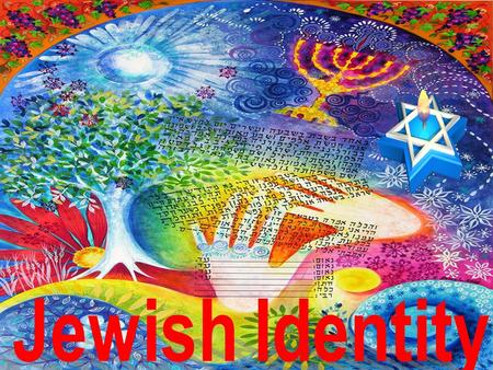 Jewish Identity Aims of the Lesson is to explain how religion shapes a Jew's identity To explore what shapes our identity as human beings.
