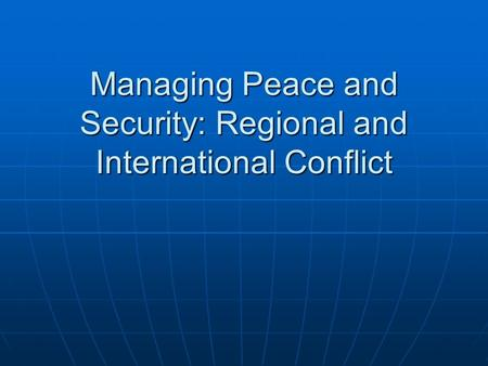 Managing Peace and Security: Regional and International Conflict.