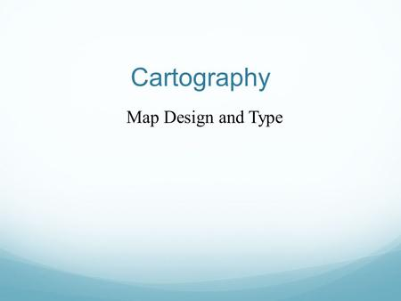 Cartography Map Design and Type. Figure 12.1 Design Evaluation A map should be suited to the needs of its users A map should be easy to use. Maps should.