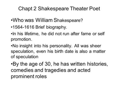 Chapt 2 Shakespeare Theater Poet Who was William S hakespeare? 1564-1616 Brief biography. In his lifetime, he did not run after fame or self promotion.