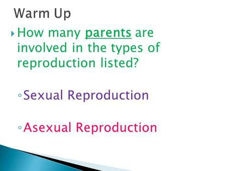  How many parents are involved in the types of reproduction listed? ◦ Sexual Reproduction ◦ Asexual Reproduction.