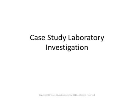 . Case Study Laboratory Investigation Copyright © Texas Education Agency, 2014. All rights reserved.