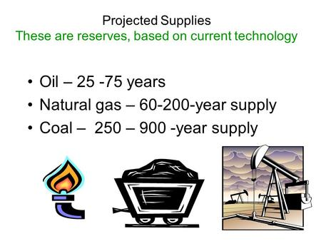 Projected Supplies These are reserves, based on current technology Oil – 25 -75 years Natural gas – 60-200-year supply Coal – 250 – 900 -year supply.