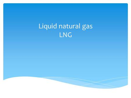 Liquid natural gas LNG. Outline What is LNG? Well to customers.