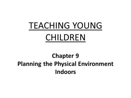 TEACHING YOUNG CHILDREN Chapter 9 Planning the Physical Environment Indoors.