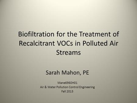 Biofiltration for the Treatment of Recalcitrant VOCs in Polluted Air Streams Sarah Mahon, PE Mane6960H01 Air & Water Pollution Control Engineering Fall.