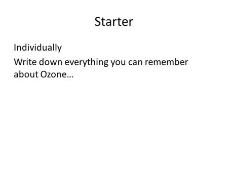 Starter Individually Write down everything you can remember about Ozone…