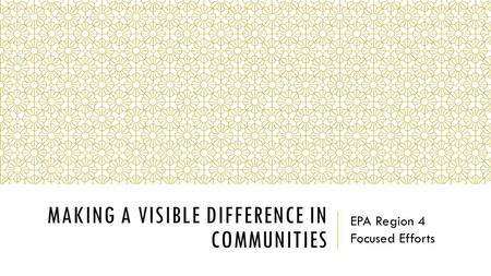 MAKING A VISIBLE DIFFERENCE IN COMMUNITIES EPA Region 4 Focused Efforts.