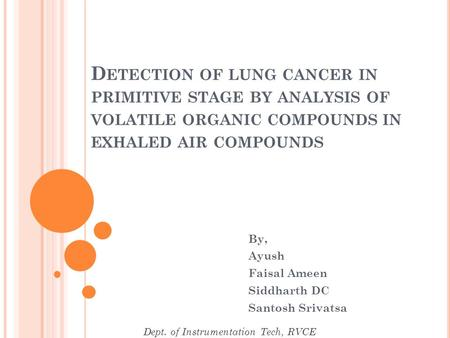 D ETECTION OF LUNG CANCER IN PRIMITIVE STAGE BY ANALYSIS OF VOLATILE ORGANIC COMPOUNDS IN EXHALED AIR COMPOUNDS By, Ayush Faisal Ameen Siddharth DC Santosh.