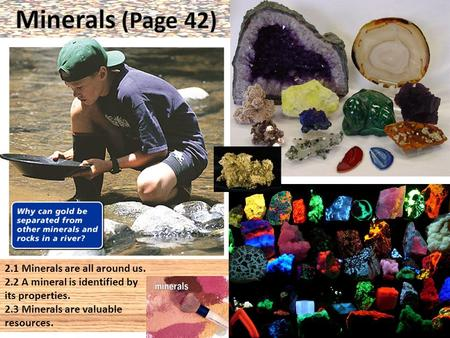 2.1 Minerals are all around us. 2.2 A mineral is identified by its properties. 2.3 Minerals are valuable resources.