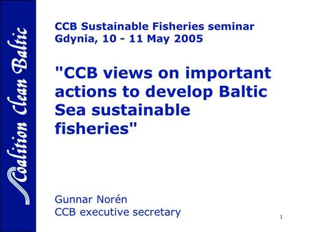 1 CCB Sustainable Fisheries seminar Gdynia, 10 - 11 May 2005 CCB views on important actions to develop Baltic Sea sustainable fisheries Gunnar Norén.